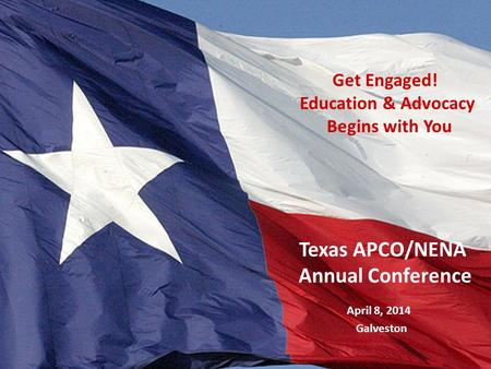 Texas Legislative Process April 8, 2014 Galveston Texas APCO/NENA Annual Conference Get Engaged! Education & Advocacy Begins with You.