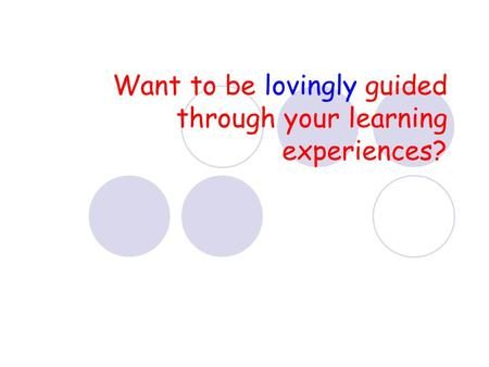 Want to be lovingly guided through your learning experiences?