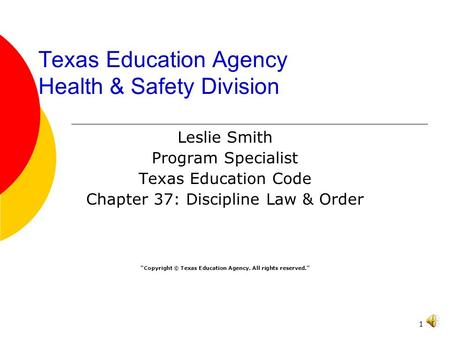 "1 Texas Education Agency Health & Safety Division Leslie Smith Program Specialist Texas Education Code Chapter 37: Discipline Law & Order ""Copyright ©"