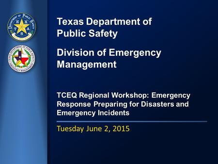 Texas Department of Public Safety Division of Emergency Management TCEQ Regional Workshop: Emergency Response Preparing for Disasters and Emergency Incidents.