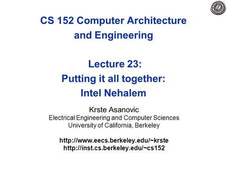 CS 152 Computer Architecture and Engineering Lecture 23: Putting it all together: Intel Nehalem Krste Asanovic Electrical Engineering and Computer Sciences.