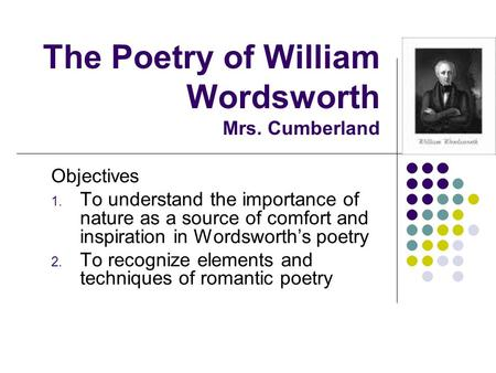 The Poetry of William Wordsworth Mrs. Cumberland Objectives 1. To understand the importance of nature as a source of comfort and inspiration in Wordsworth's.