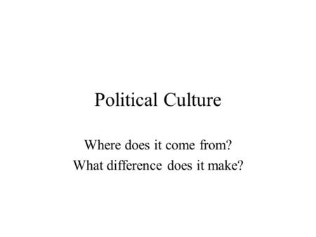 Political Culture Where does it come from? What difference does it make?