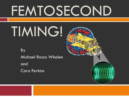 FEMTOSECOND TIMING! By Michael Rocco Whalen and Cara Perkins.