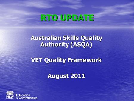 RTO UPDATE Australian Skills Quality Authority (ASQA) VET Quality Framework August 2011.