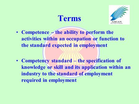Terms Competence – the ability to perform the activities within an occupation or function to the standard expected in employment Competency standard –