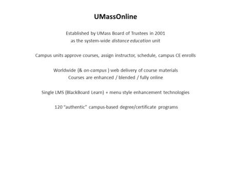 UMassOnline Established by UMass Board of Trustees in 2001 as the system-wide distance education unit Campus units approve courses, assign instructor,