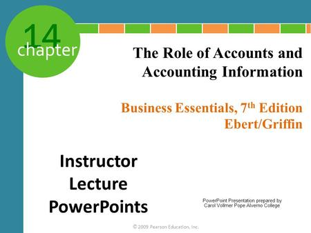 14 chapter Business Essentials, 7 th Edition Ebert/Griffin © 2009 Pearson Education, Inc. The Role of Accounts and Accounting Information Instructor Lecture.