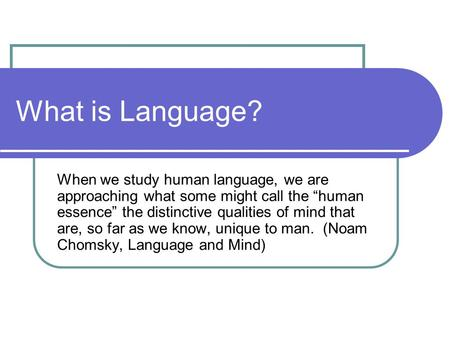 "What is Language? When we study human language, we are approaching what some might call the ""human essence"" the distinctive qualities of mind that are,"