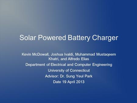 Solar Powered Battery Charger Kevin McDowall, Joshua Ivaldi, Muhammad Mustaqeem Khatri, and Alfredo Elias Department of Electrical and Computer Engineering.