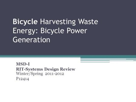 Bicycle Harvesting Waste Energy: Bicycle Power Generation MSD-I RIT-Systems Design Review Winter/Spring 2011-2012 P12414 January 13, 2012 Group # P12414.