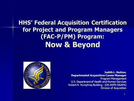 HHS' Federal Acquisition Certification for Project and Program Managers (FAC-P/PM) Program: Now & Beyond Judith L. Button, Departmental Acquisition Career.