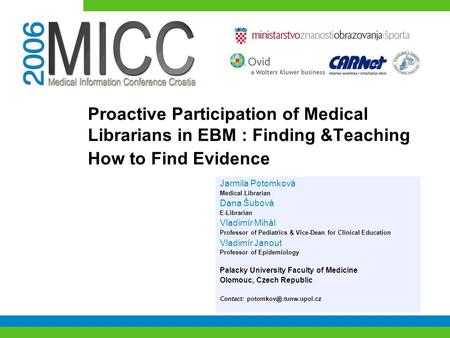 Proactive Participation of Medical Librarians in EBM : Finding &Teaching How to Find Evidence Jarmila Potomková Medical Librarian Dana Šubová E-Librarian.