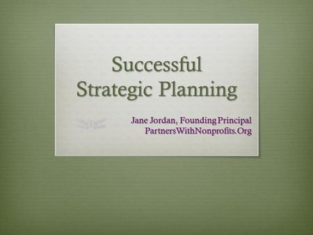 Successful Strategic Planning Jane Jordan, Founding Principal PartnersWithNonprofits.Org.