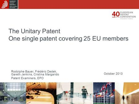 The Unitary Patent One single patent covering 25 EU members October 2013 Rodolphe Bauer, Frédéric Dedek, Gareth Jenkins, Cristina Margarido Patent Examiners,
