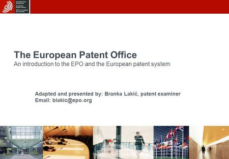 19/08/2015 The European Patent Office An introduction to the EPO and the European patent system Adapted and presented by: Branka Lakić, patent examiner.