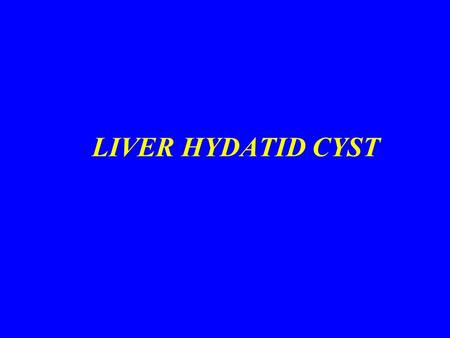LIVER HYDATID CYST. CLASSIFICATION OF HYDATID CYSTS PRIMARY CYSTSPRIMARY CYSTS MULTIVESICULAR OR SECONDARY CYSTSMULTIVESICULAR OR SECONDARY CYSTS SECONDARY.