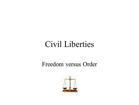 Civil Liberties Freedom versus Order. Civil Liberties definition Those personal freedoms that are protected for all individuals and that generally deal.