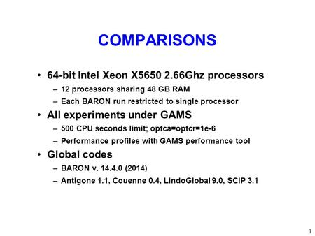 COMPARISONS 64-bit Intel Xeon X5650 2.66Ghz processors –12 processors sharing 48 GB RAM –Each BARON run restricted to single processor All experiments.