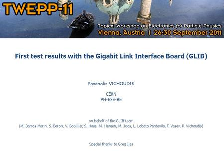 2011.09.29 First test results with the Gigabit Link Interface Board (GLIB) Paschalis VICHOUDIS CERN PH-ESE-BE on behalf of the GLIB team (M. Barros Marin,