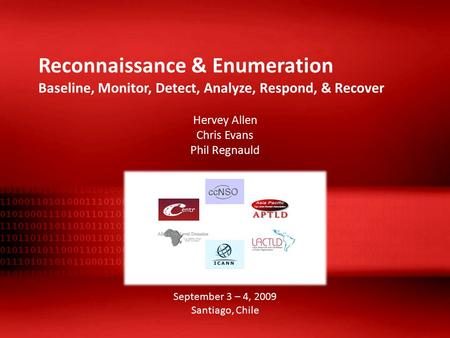 Reconnaissance & Enumeration Baseline, Monitor, Detect, Analyze, Respond, & Recover Hervey Allen Chris Evans Phil Regnauld September 3 – 4, 2009 Santiago,