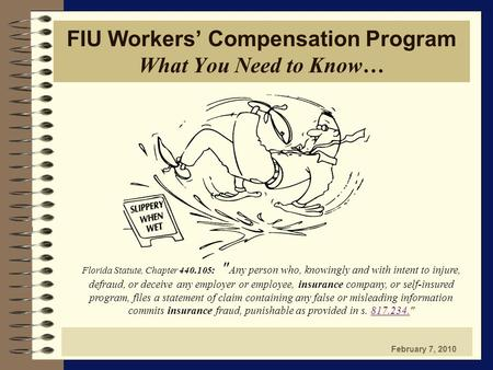 FIU Workers' Compensation Program What You Need to Know… February 7, 2010 Florida Statute, Chapter 440.105:  Any person who, knowingly and with intent.
