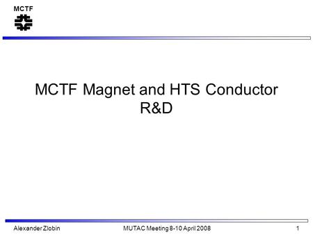 MCTF Alexander Zlobin MUTAC Meeting 8-10 April 2008 1 MCTF Magnet and HTS Conductor R&D.