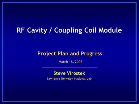 RF Cavity / Coupling Coil Module Steve Virostek Lawrence Berkeley National Lab Project Plan and Progress March 18, 2008.
