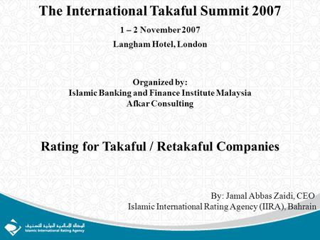 The International Takaful Summit 2007 1 – 2 November 2007 Langham Hotel, London Organized by: Islamic Banking and Finance Institute Malaysia Afkar Consulting.