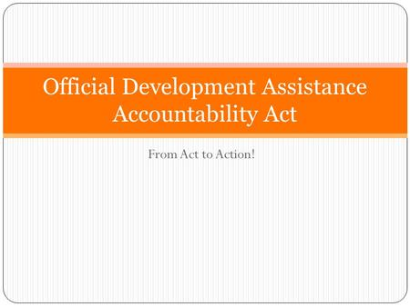 From Act to Action! Official Development Assistance Accountability Act.