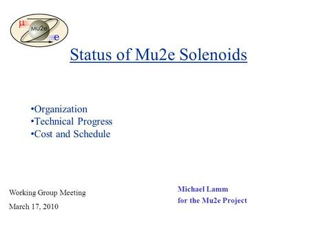 Status of Mu2e Solenoids Michael Lamm for the Mu2e Project Working Group Meeting March 17, 2010 Organization Technical Progress Cost and Schedule.
