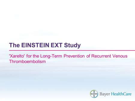 The EINSTEIN EXT Study 'Xarelto' for the Long-Term Prevention of Recurrent Venous Thromboembolism.