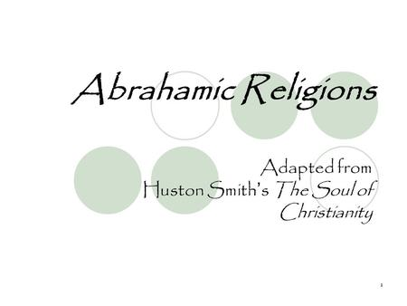 1 Abrahamic Religions Adapted from Huston Smith's The Soul of Christianity.