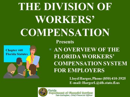 THE DIVISION OF WORKERS' COMPENSATION Presents §AN OVERVIEW OF THE FLORIDA WORKERS' COMPENSATION SYSTEM FOR EMPLOYERS Chapter 440 Florida Statutes Lloyd.