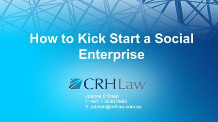 How to Kick Start a Social Enterprise Joanne O'Brien T: +61 7 3236 2900 E: