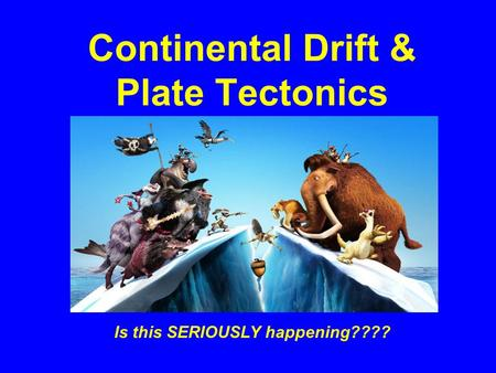 Continental Drift & Plate Tectonics Is this SERIOUSLY happening????