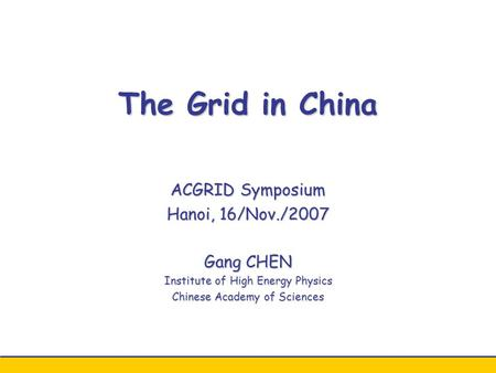 The Grid in China ACGRID Symposium Hanoi, 16/Nov./2007 Gang CHEN Institute of High Energy Physics Chinese Academy of Sciences.