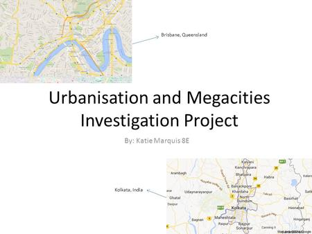 Urbanisation and Megacities Investigation Project By: Katie Marquis 8E Brisbane, Queensland Kolkata, India.