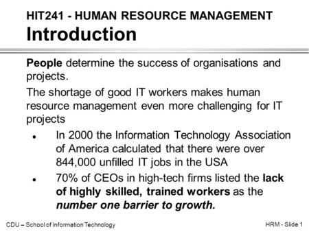 CDU – School of Information Technology HRM - Slide 1 People determine the success of organisations and projects. The shortage of good IT workers makes.