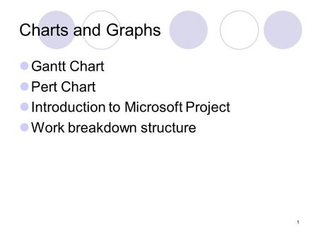 1 Charts and Graphs Gantt Chart Pert Chart Introduction to Microsoft Project Work breakdown structure.