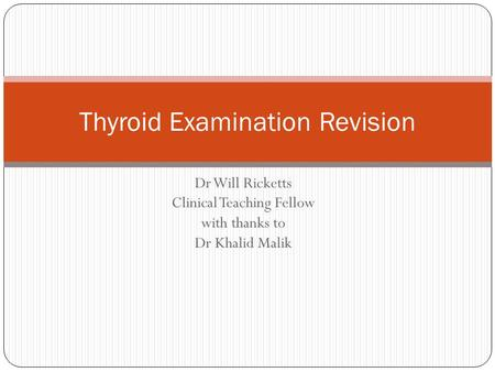 Dr Will Ricketts Clinical Teaching Fellow with thanks to Dr Khalid Malik Thyroid Examination Revision.