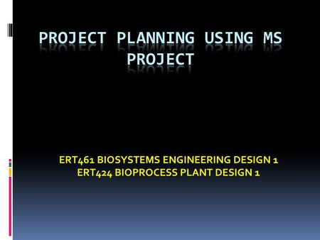 ERT461 BIOSYSTEMS ENGINEERING DESIGN 1 ERT424 BIOPROCESS PLANT DESIGN 1.