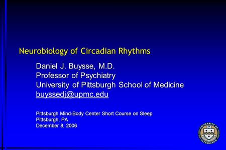 Neurobiology of Circadian Rhythms Daniel J. Buysse, M.D. Professor of Psychiatry University of Pittsburgh School of Medicine Pittsburgh.