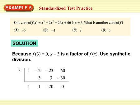 EXAMPLE 5 Standardized Test Practice SOLUTION Because f (3) = 0, x – 3 is a factor of f (x). Use synthetic division. 3 1 – 2 – 23 60 3 3 – 60 1 1 – 20.