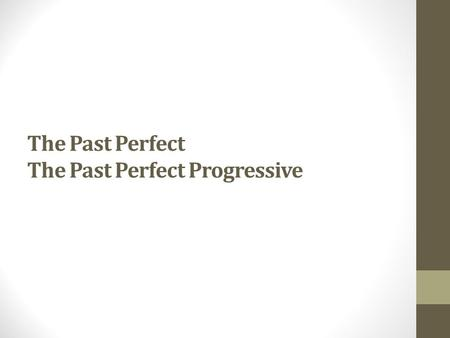 The Past Perfect The Past Perfect Progressive. Use the past perfect when one action in the past happened before another action in the past. Put the earlier.