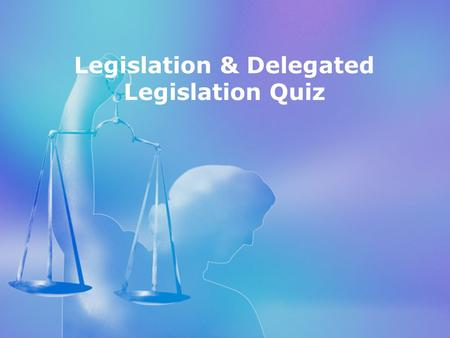 Topic 1 Legislation test Legislation & Delegated Legislation Quiz.