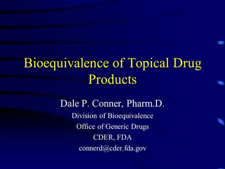 Bioequivalence of Topical Drug Products Dale P. Conner, Pharm.D. Division of Bioequivalence Office of Generic Drugs CDER, FDA