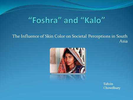 The Influence of Skin Color on Societal Perceptions in South Asia Tahsin Chowdhury.