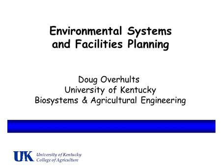 Environmental Systems and Facilities Planning Doug Overhults University of Kentucky Biosystems & Agricultural Engineering University of Kentucky College.