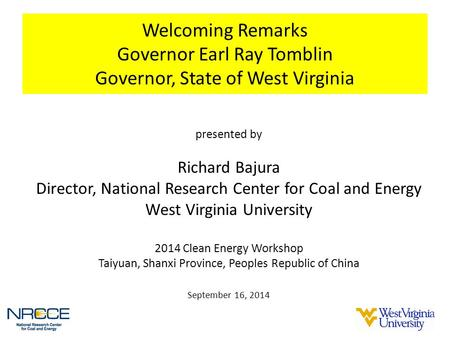 Welcoming Remarks Governor Earl Ray Tomblin Governor, State of West Virginia presented by Richard Bajura Director, National Research Center for Coal and.